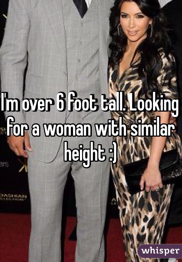 I'm over 6 foot tall. Looking for a woman with similar height :)
