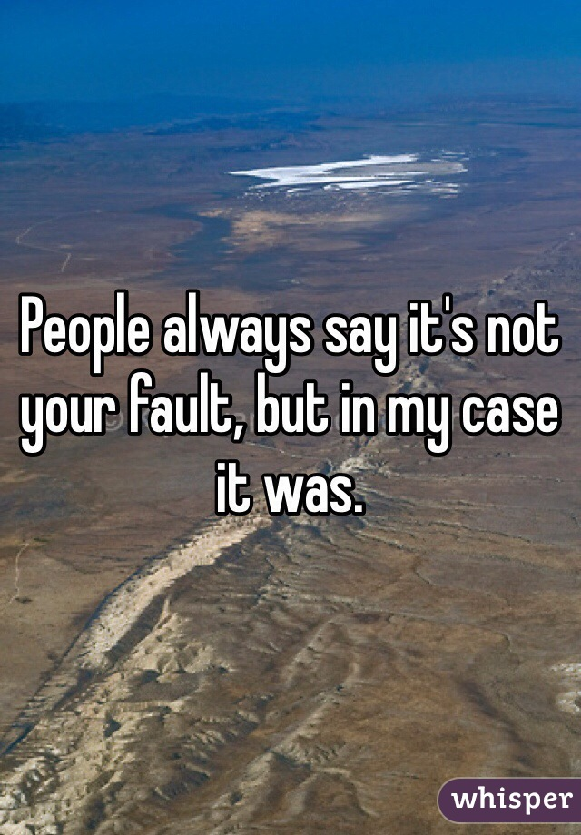 People always say it's not your fault, but in my case it was.