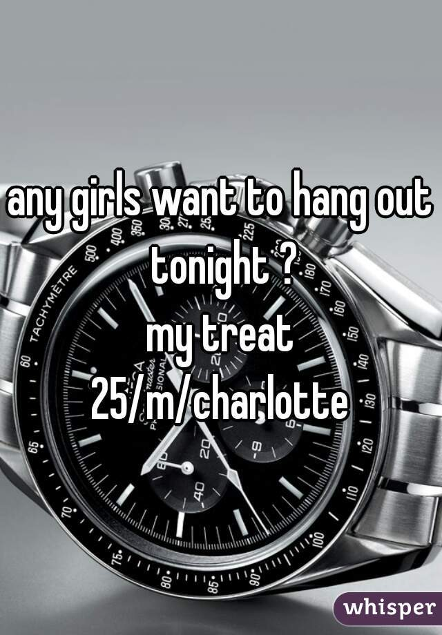 any girls want to hang out tonight ? my treat  25/m/charlotte