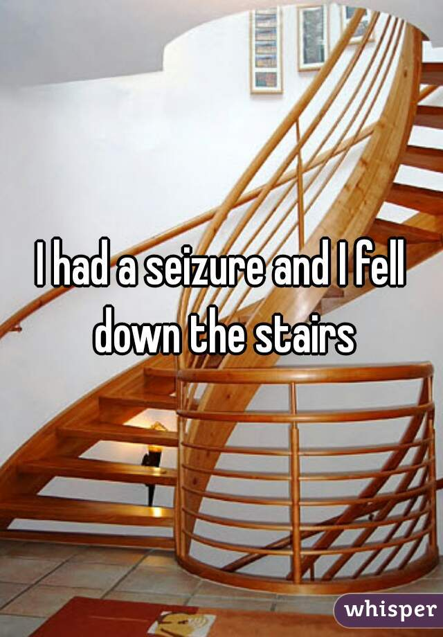 I had a seizure and I fell down the stairs