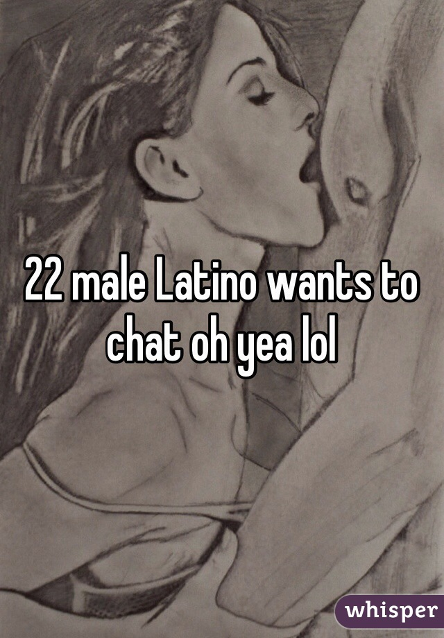 22 male Latino wants to chat oh yea lol