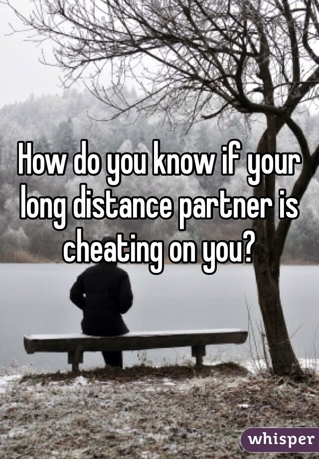 How do you know if your long distance partner is cheating on you?