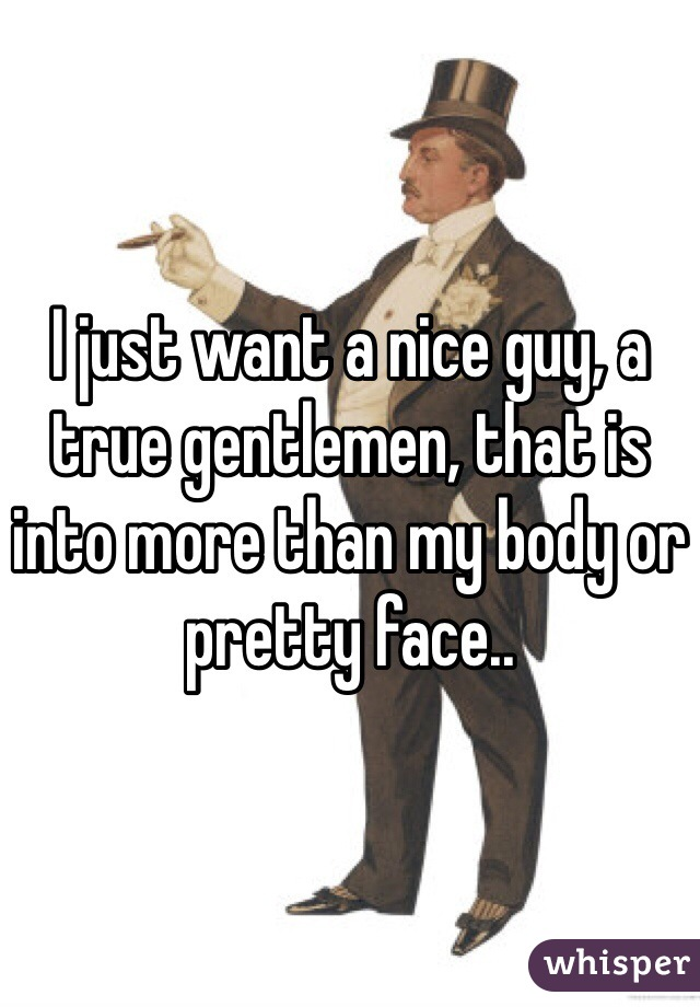 I just want a nice guy, a true gentlemen, that is into more than my body or pretty face..