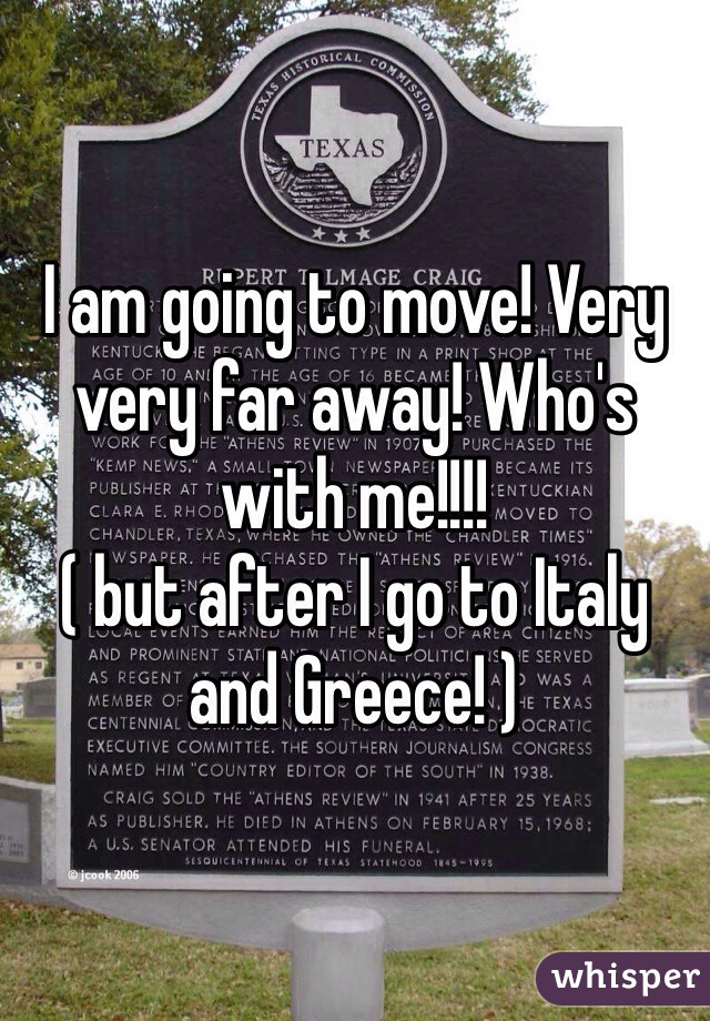 I am going to move! Very very far away! Who's with me!!!! ( but after I go to Italy and Greece! )