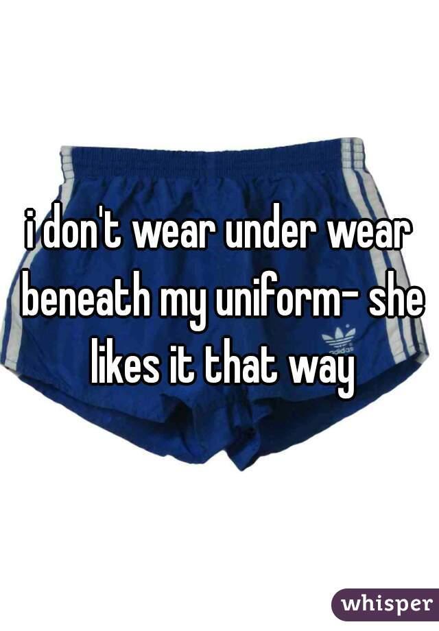 i don't wear under wear beneath my uniform- she likes it that way