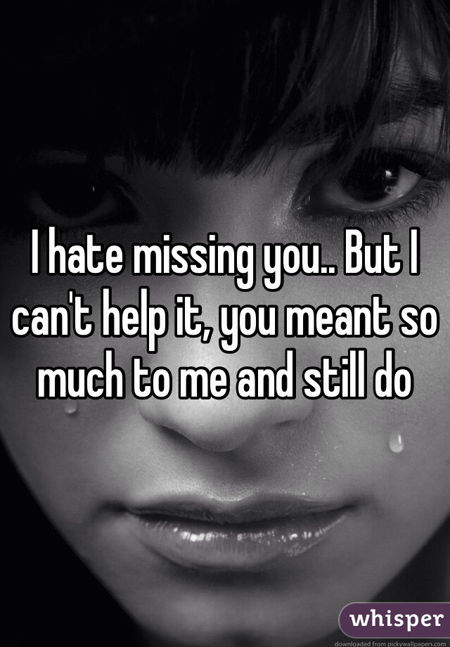 I hate missing you.. But I can't help it, you meant so much to me and still do