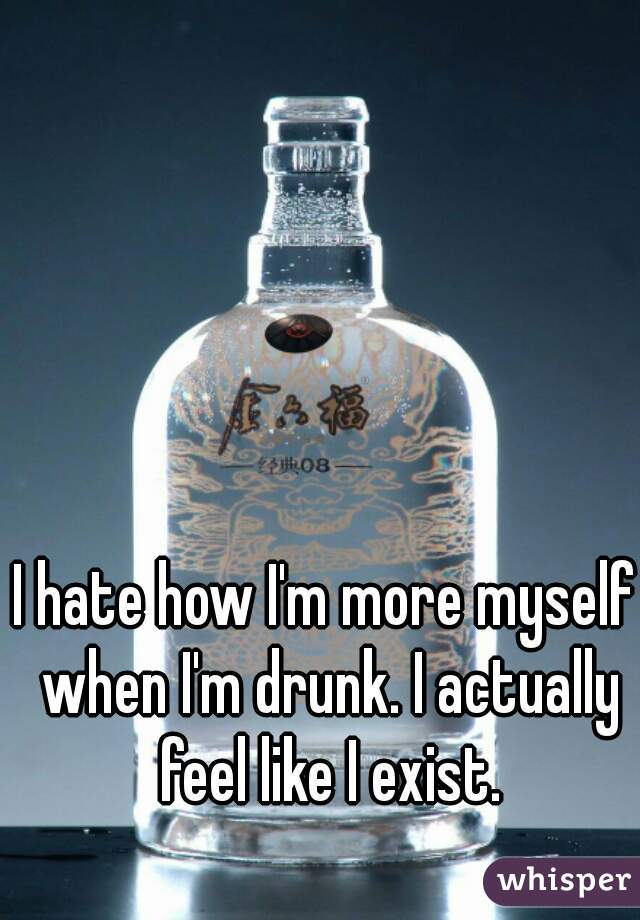 I hate how I'm more myself when I'm drunk. I actually feel like I exist.