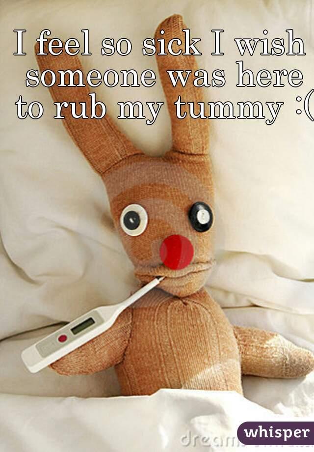 I feel so sick I wish someone was here to rub my tummy :(
