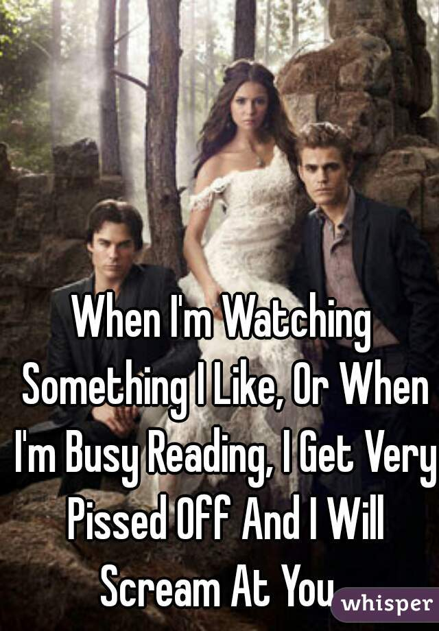When I'm Watching Something I Like, Or When I'm Busy Reading, I Get Very Pissed Off And I Will Scream At You.