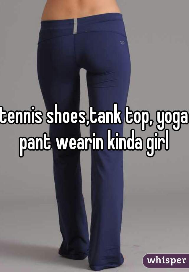 tennis shoes,tank top, yoga pant wearin kinda girl