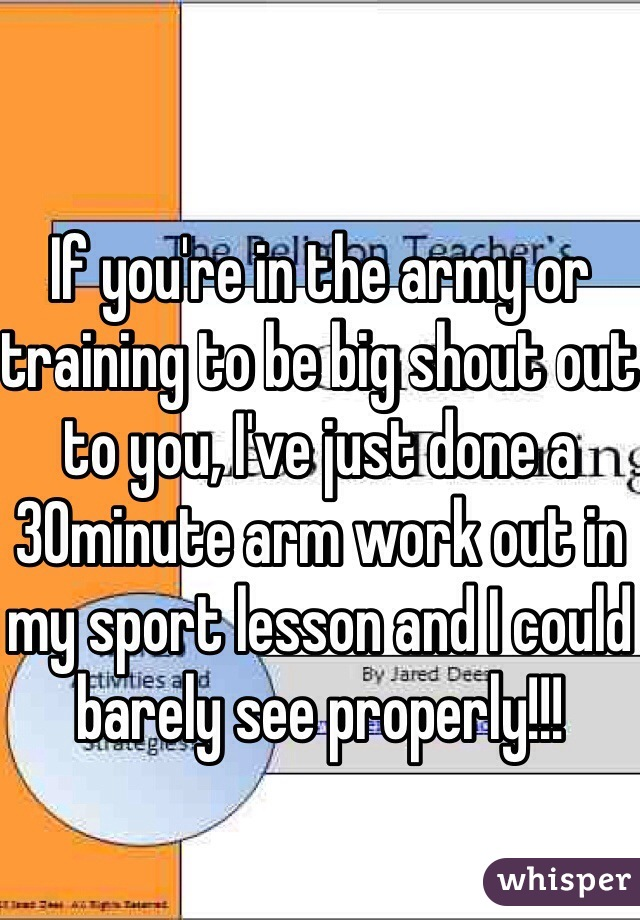 If you're in the army or training to be big shout out to you, I've just done a 30minute arm work out in my sport lesson and I could barely see properly!!!