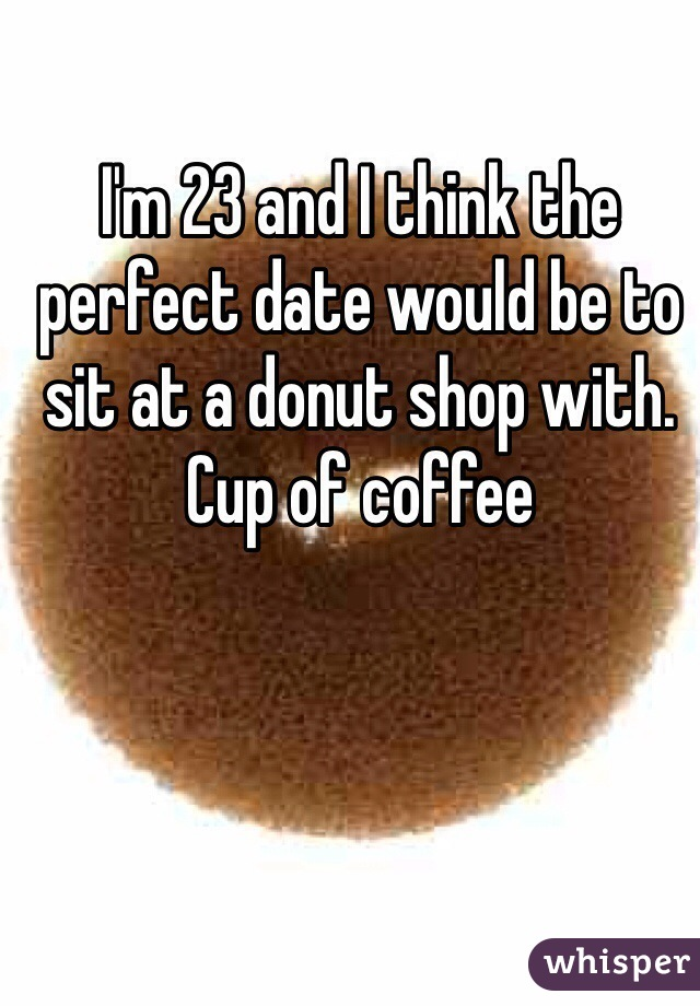 I'm 23 and I think the perfect date would be to sit at a donut shop with. Cup of coffee