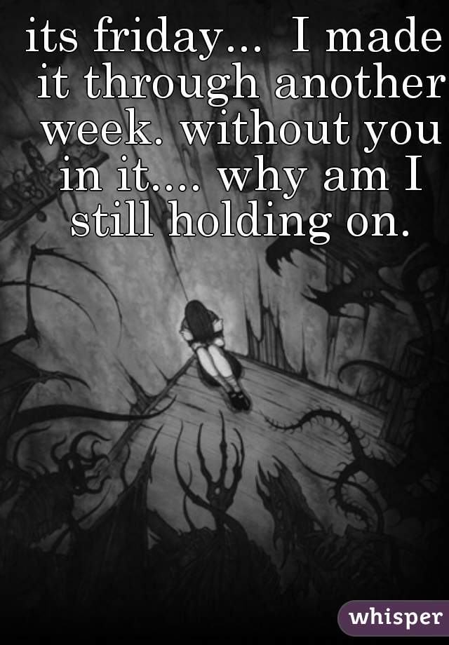its friday...  I made it through another week. without you in it.... why am I still holding on.