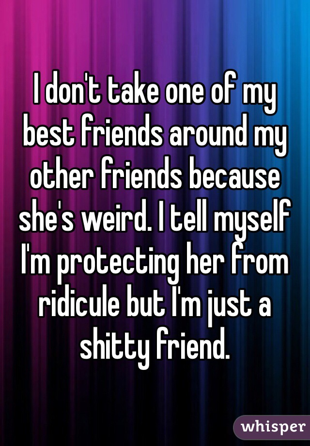 I don't take one of my best friends around my other friends because she's weird. I tell myself I'm protecting her from ridicule but I'm just a shitty friend.