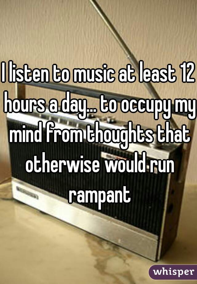 I listen to music at least 12 hours a day... to occupy my mind from thoughts that otherwise would run rampant