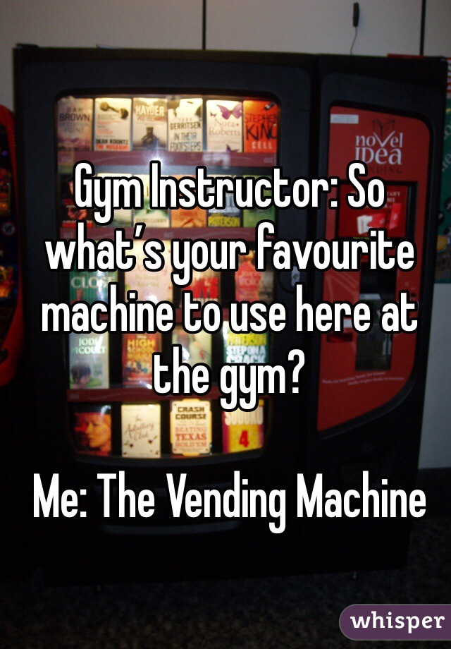 Gym Instructor: So what's your favourite machine to use here at the gym?  Me: The Vending Machine