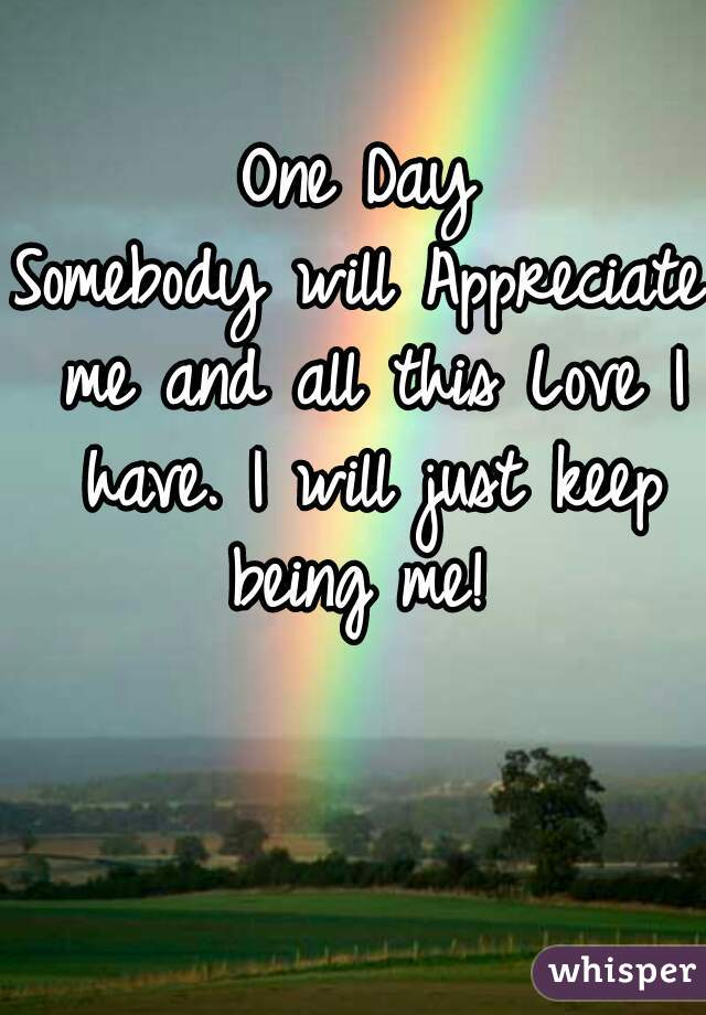 One Day Somebody will Appreciate me and all this Love I have. I will just keep being me!