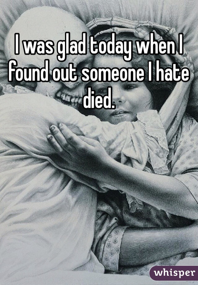 I was glad today when I found out someone I hate died.