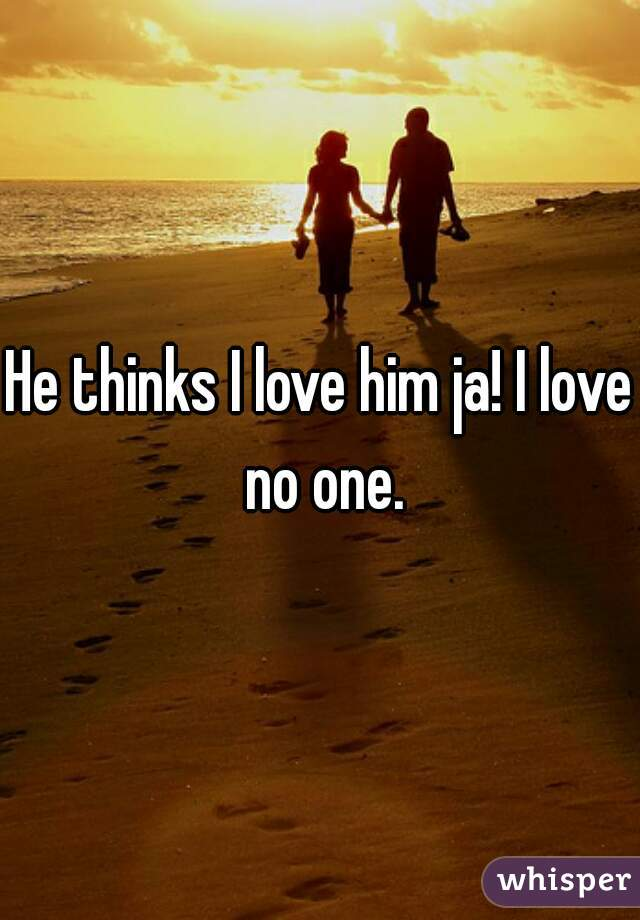 He thinks I love him ja! I love no one.