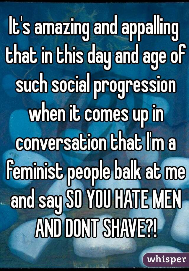 It's amazing and appalling that in this day and age of such social progression when it comes up in conversation that I'm a feminist people balk at me and say SO YOU HATE MEN AND DONT SHAVE?!