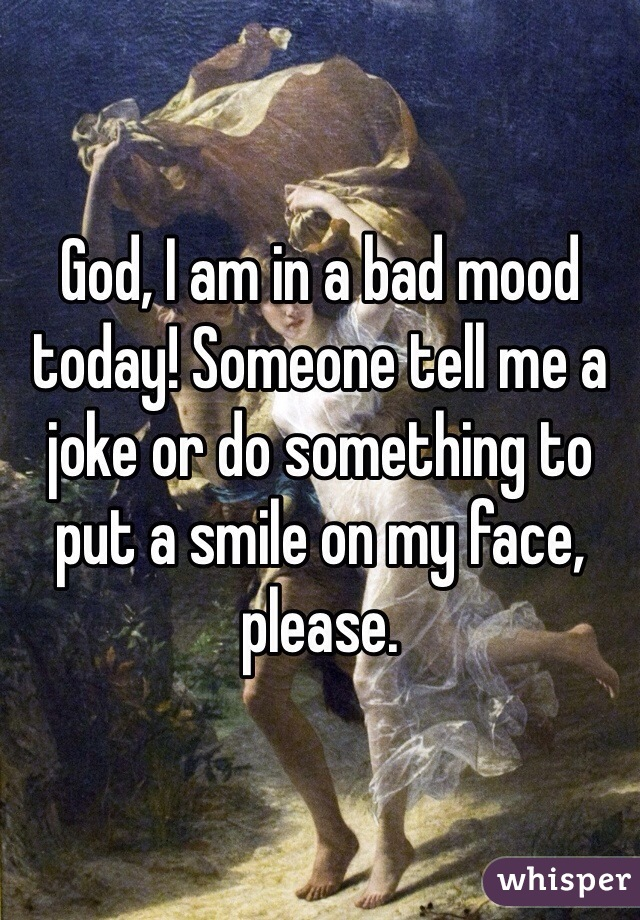 God, I am in a bad mood today! Someone tell me a joke or do something to put a smile on my face, please.