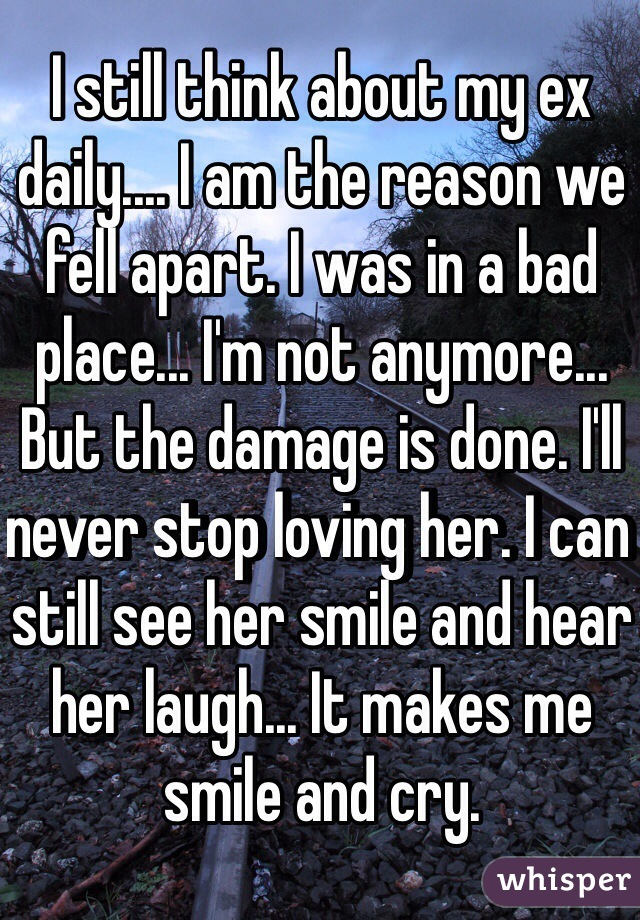 I still think about my ex daily.... I am the reason we fell apart. I was in a bad place... I'm not anymore... But the damage is done. I'll never stop loving her. I can still see her smile and hear her laugh... It makes me smile and cry.