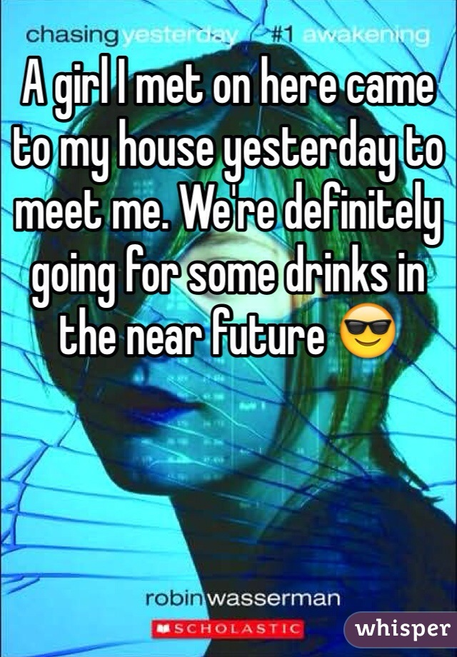 A girl I met on here came to my house yesterday to meet me. We're definitely going for some drinks in the near future 😎