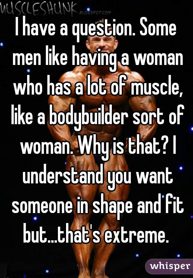 I have a question. Some men like having a woman who has a lot of muscle, like a bodybuilder sort of woman. Why is that? I understand you want someone in shape and fit but...that's extreme.