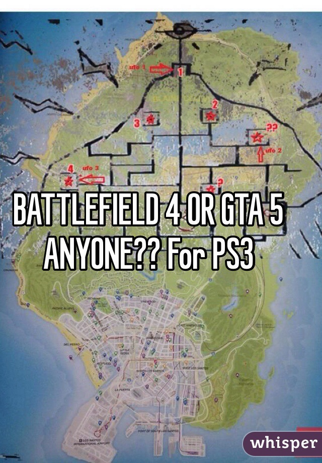 BATTLEFIELD 4 OR GTA 5 ANYONE?? For PS3
