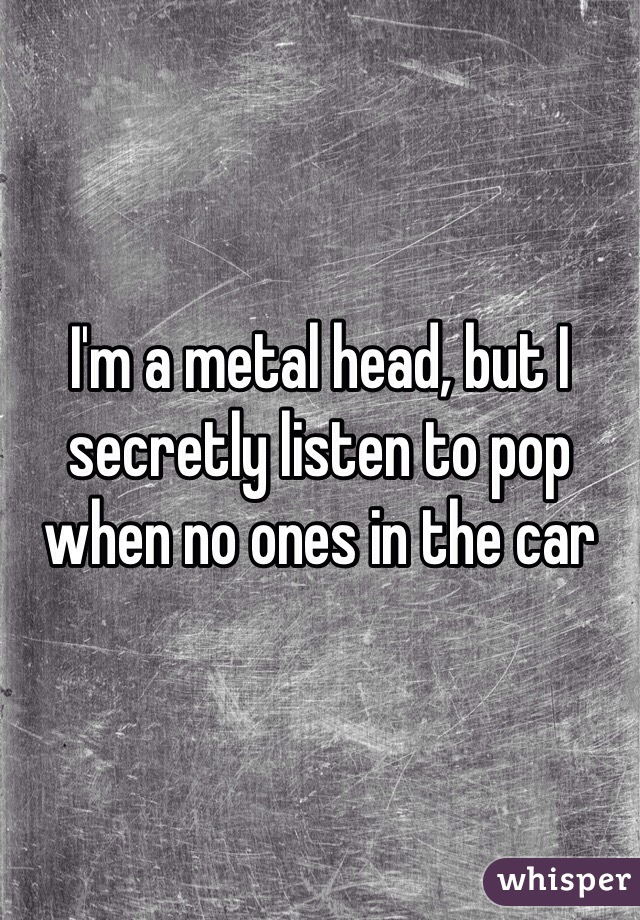 I'm a metal head, but I secretly listen to pop when no ones in the car