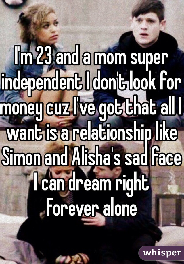I'm 23 and a mom super independent I don't look for money cuz I've got that all I want is a relationship like Simon and Alisha's sad face I can dream right  Forever alone