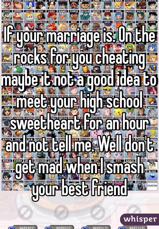 If your marriage is. On the rocks for you cheating maybe it not a good idea to meet your high school sweetheart for an hour and not tell me. Well don't get mad when I smash your best friend