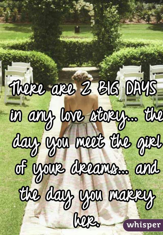 There are 2 BIG DAYS in any love story... the day you meet the girl of your dreams... and the day you marry her.