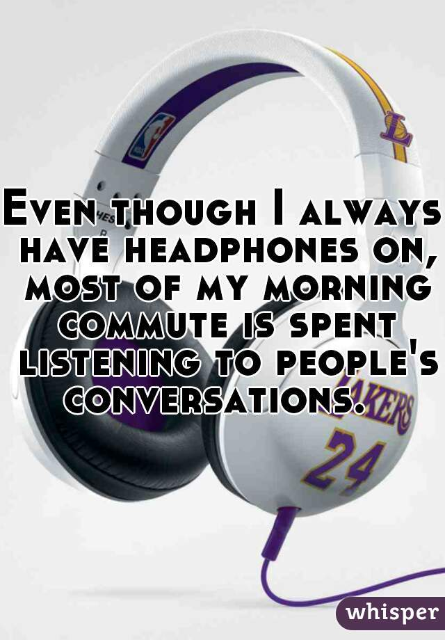 Even though I always have headphones on, most of my morning commute is spent listening to people's conversations.