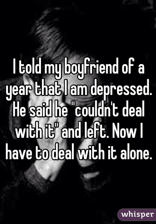 "I told my boyfriend of a year that I am depressed. He said he ""couldn't deal with it"" and left. Now I have to deal with it alone."