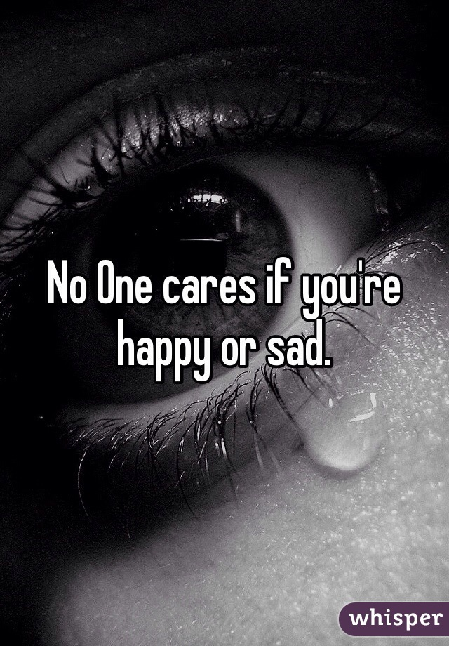 No One cares if you're happy or sad.