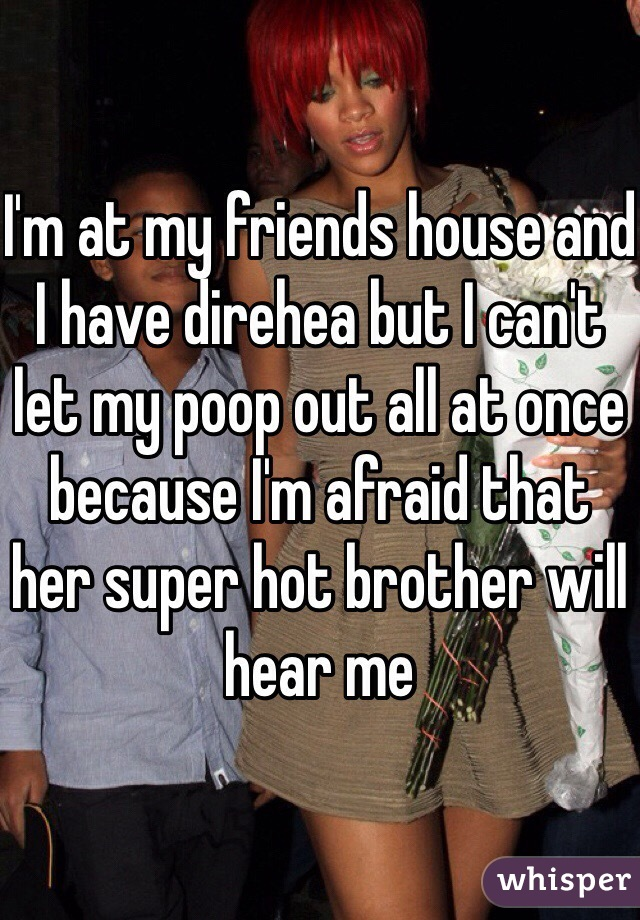 I'm at my friends house and I have direhea but I can't let my poop out all at once because I'm afraid that her super hot brother will hear me