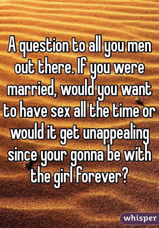 A question to all you men out there. If you were married, would you want to have sex all the time or would it get unappealing since your gonna be with the girl forever?