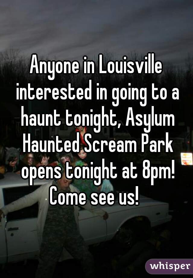 Anyone in Louisville interested in going to a haunt tonight, Asylum Haunted Scream Park opens tonight at 8pm! Come see us!