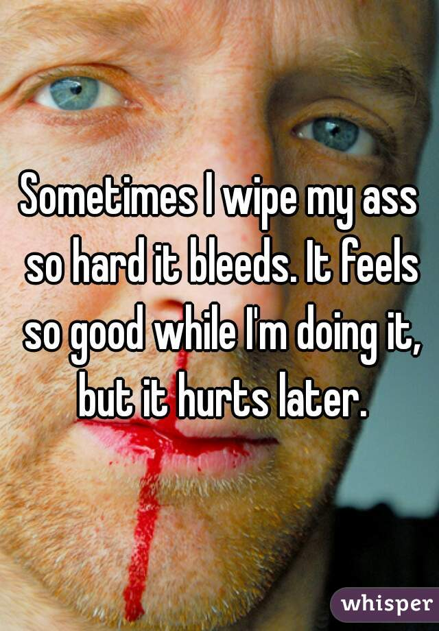 Sometimes I wipe my ass so hard it bleeds. It feels so good while I'm doing it, but it hurts later.