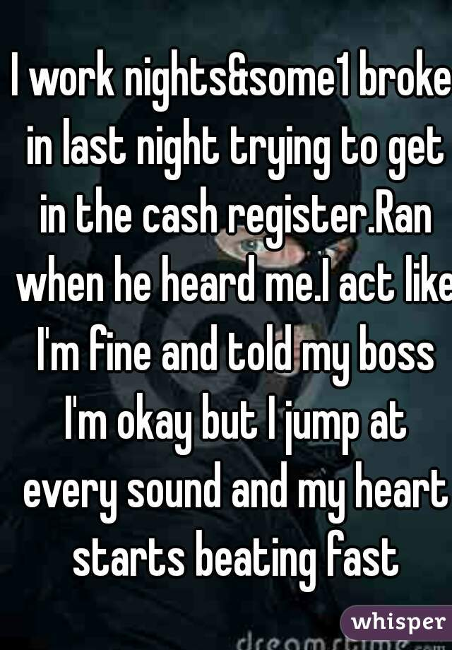 I work nights&some1 broke in last night trying to get in the cash register.Ran when he heard me.I act like I'm fine and told my boss I'm okay but I jump at every sound and my heart starts beating fast