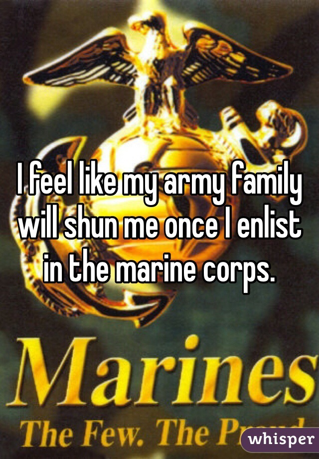 I feel like my army family will shun me once I enlist in the marine corps.