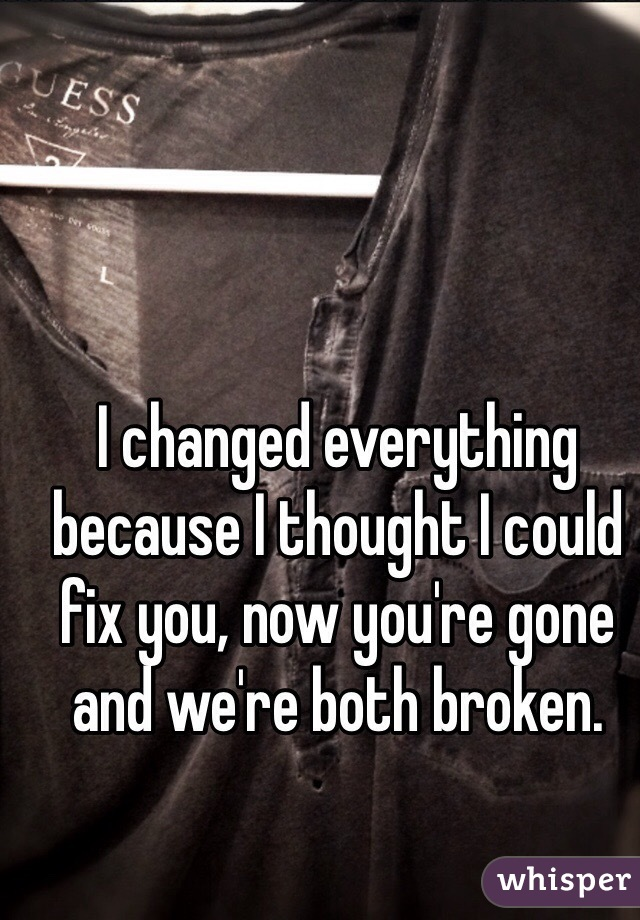 I changed everything because I thought I could fix you, now you're gone and we're both broken.
