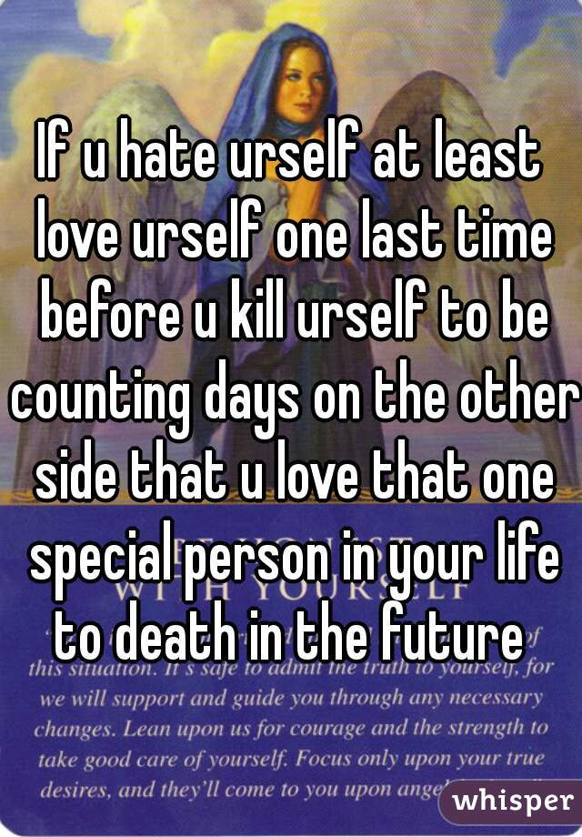 If u hate urself at least love urself one last time before u kill urself to be counting days on the other side that u love that one special person in your life to death in the future