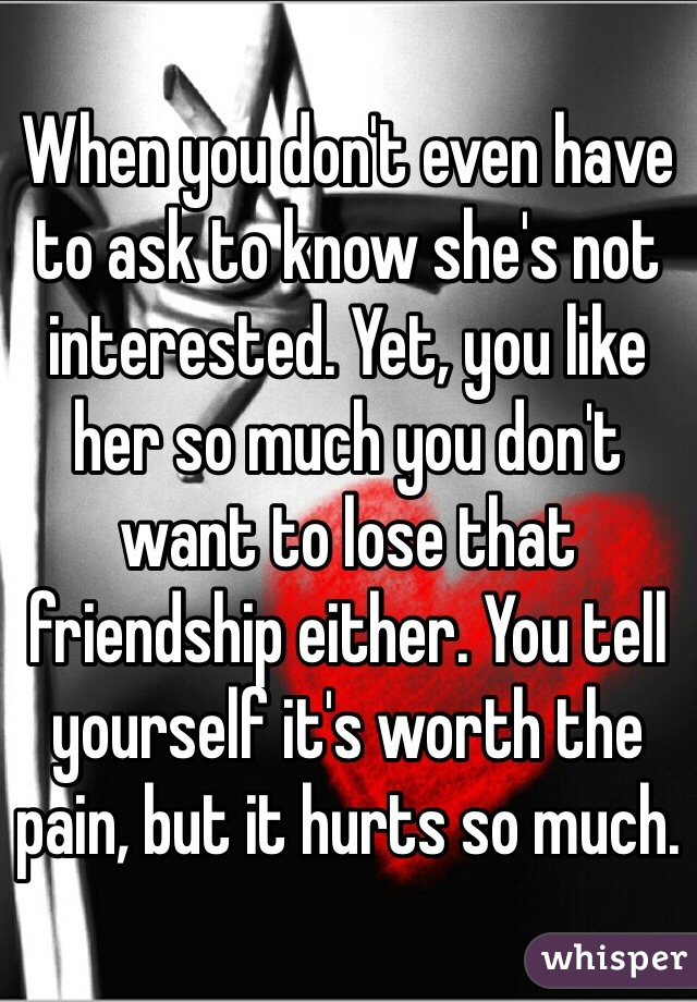 When you don't even have to ask to know she's not interested. Yet, you like her so much you don't want to lose that friendship either. You tell yourself it's worth the pain, but it hurts so much.