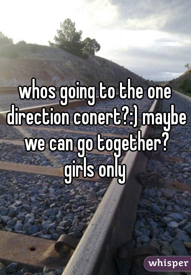 whos going to the one direction conert?:) maybe we can go together? girls only