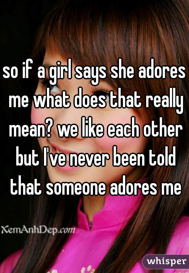 so if a girl says she adores me what does that really mean? we like each other but I've never been told that someone adores me