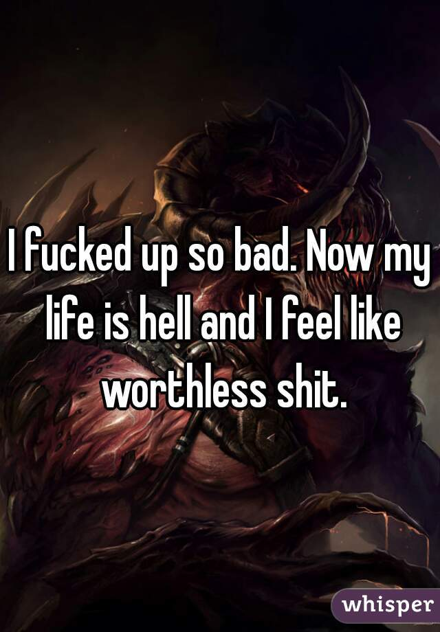 I fucked up so bad. Now my life is hell and I feel like worthless shit.