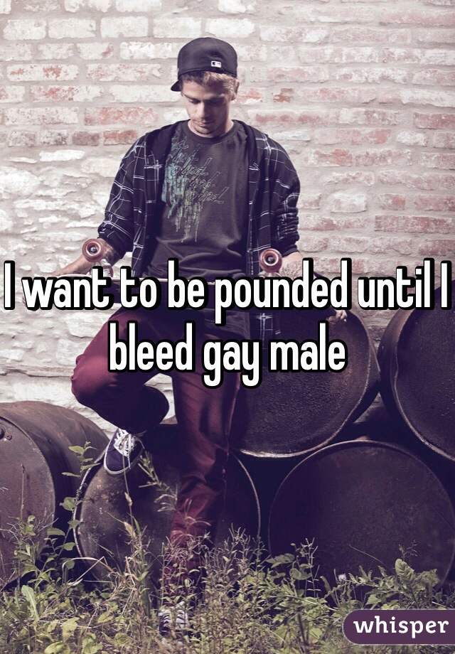 I want to be pounded until I bleed gay male