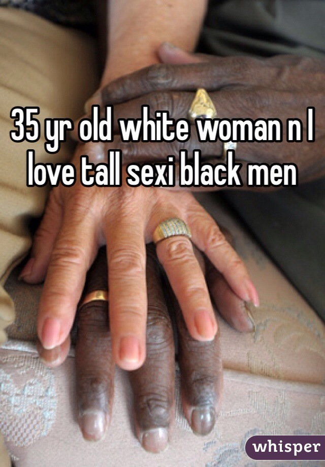 35 yr old white woman n I love tall sexi black men